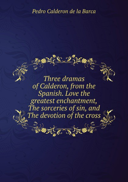Pedro Calderón de la Barca Three dramas of Calderon, from the Spanish. Love the greatest enchantment, The sorceries of sin, and The devotion of the cross the enchantment