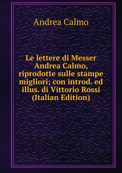 Andrea Calmo Le lettere di Messer Andrea Calmo, riprodotte sulle stampe migliori; con introd. ed illus. di Vittorio Rossi (Italian Edition) andrea rossi обои andrea rossi salina 54107 3