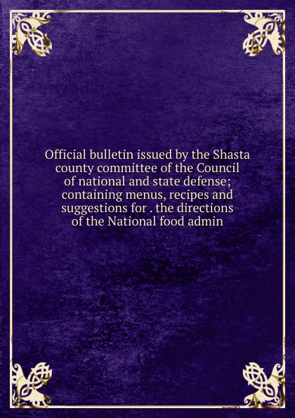 Official bulletin issued by the Shasta county committee of the Council of national and state defense; containing menus, recipes and suggestions for . the directions of the National food admin admin