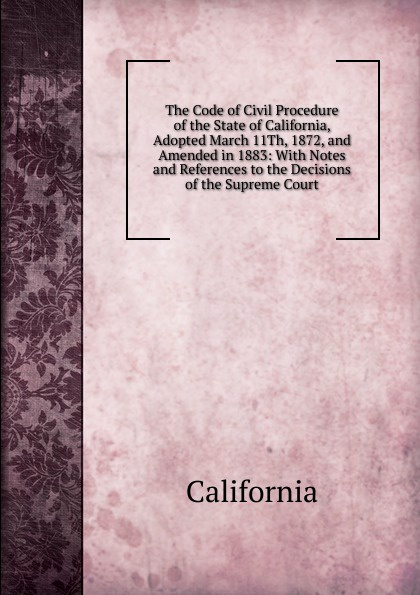 California The Code of Civil Procedure of the State of California, Adopted March 11Th, 1872, and Amended in 1883: With Notes and References to the Decisions of the Supreme Court california criminal law pleading and practice in the courts of the state of california the penal code of california containing all amendments to the close of with the sections of the code of civil pro