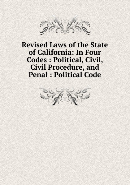 Revised Laws of the State of California: In Four Codes : Political, Civil, Civil Procedure, and Penal : Political Code california california code of civil procedure