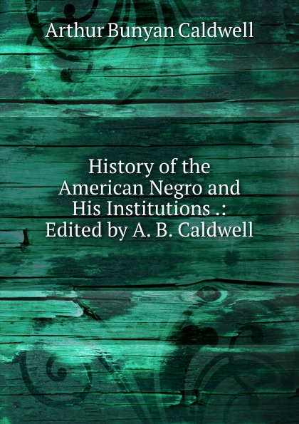 History of the American Negro and His Institutions .: Edited by A. B. Caldwell