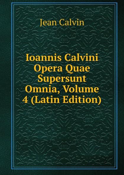 Calvin Jean Ioannis Calvini Opera Quae Supersunt Omnia, Volume 4 (Latin Edition) scotus erigena joannes opera quae supersunt omnia latin edition