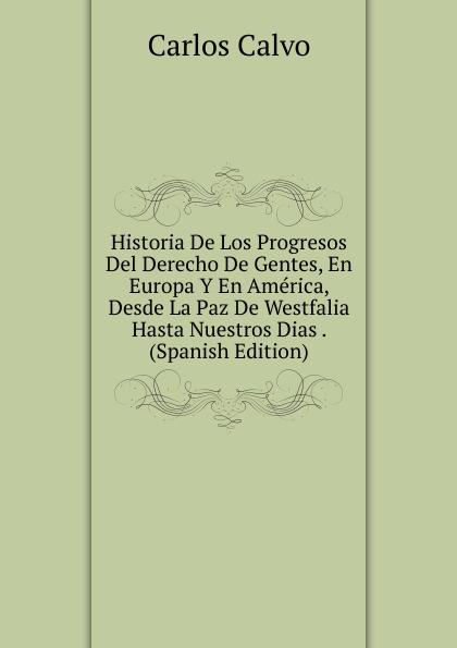 Carlos Calvo Historia De Los Progresos Del Derecho De Gentes, En Europa Y En America, Desde La Paz De Westfalia Hasta Nuestros Dias . (Spanish Edition) брызговики передние frosch fiat linea 2007