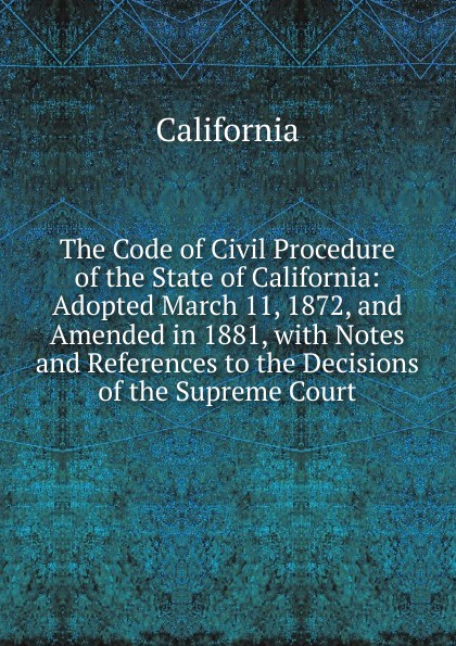 California The Code of Civil Procedure of the State of California: Adopted March 11, 1872, and Amended in 1881, with Notes and References to the Decisions of the Supreme Court california california code of civil procedure