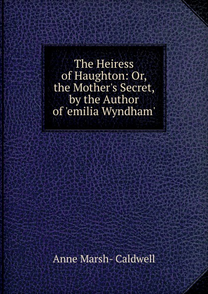 Anne Marsh-Caldwell The Heiress of Haughton: Or, the Mother.s Secret, by the Author of .emilia Wyndham.. anne marsh caldwell emilia wyndham 3