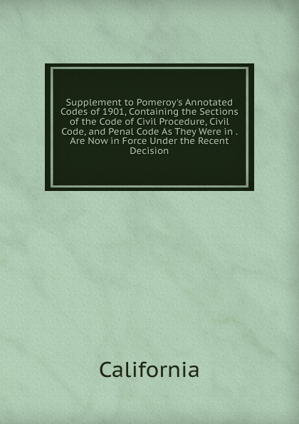 California Supplement to Pomeroy.s Annotated Codes of 1901, Containing the Sections of the Code of Civil Procedure, Civil Code, and Penal Code As They Were in . Are Now in Force Under the Recent Decision california california code of civil procedure