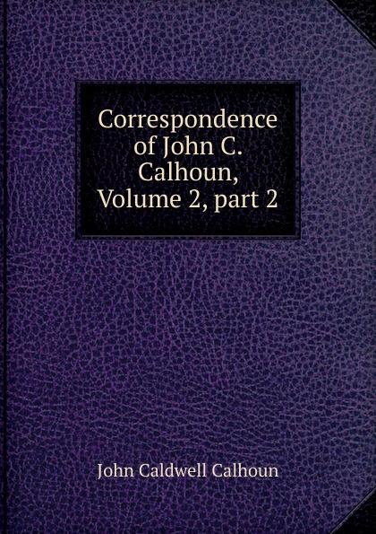 John C. Calhoun Correspondence of John C. Calhoun, Volume 2,.part 2 john c calhoun