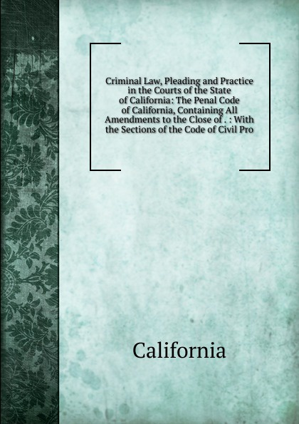 California Criminal Law, Pleading and Practice in the Courts of the State of California: The Penal Code of California, Containing All Amendments to the Close of . : With the Sections of the Code of Civil Pro california criminal law pleading and practice in the courts of the state of california the penal code of california containing all amendments to the close of with the sections of the code of civil pro