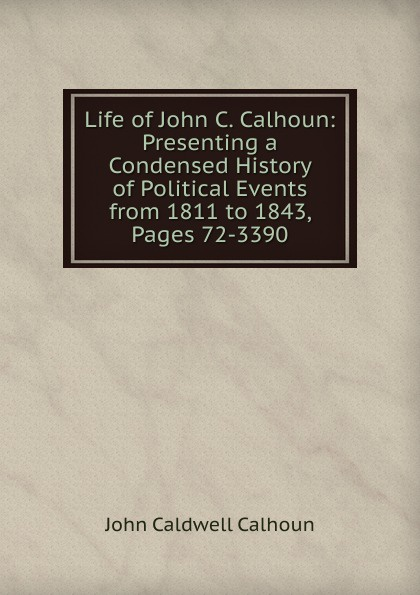 John C. Calhoun Life of John C. Calhoun: Presenting a Condensed History of Political Events from 1811 to 1843, Pages 72-3390 john c calhoun