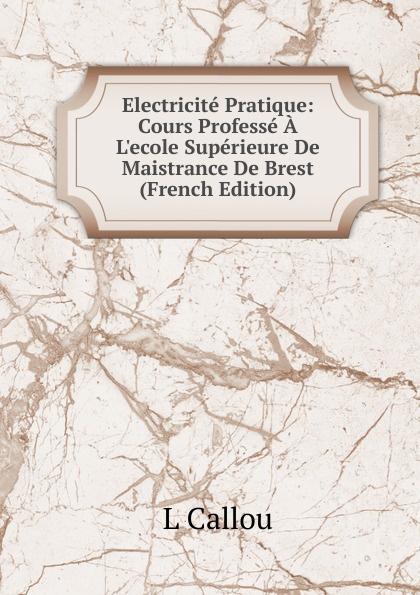 L Callou Electricite Pratique: Cours Professe A L.ecole Superieure De Maistrance De Brest (French Edition)