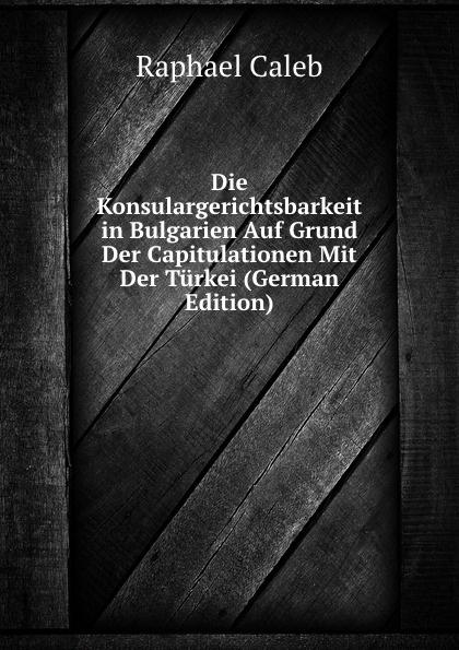Raphael Caleb Die Konsulargerichtsbarkeit in Bulgarien Auf Grund Der Capitulationen Mit Der Turkei (German Edition) nilüfer bicen zielmarkt turkei