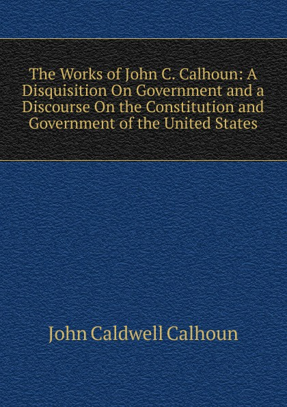 John C. Calhoun The Works of John C. Calhoun: A Disquisition On Government and a Discourse On the Constitution and Government of the United States john c calhoun