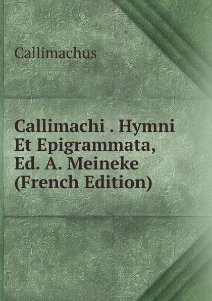 Callimachus Callimachi . Hymni Et Epigrammata, Ed. A. Meineke (French Edition) callimachus callimachi hymni epigrammata et fragmenta cum notis integris h stephani 2