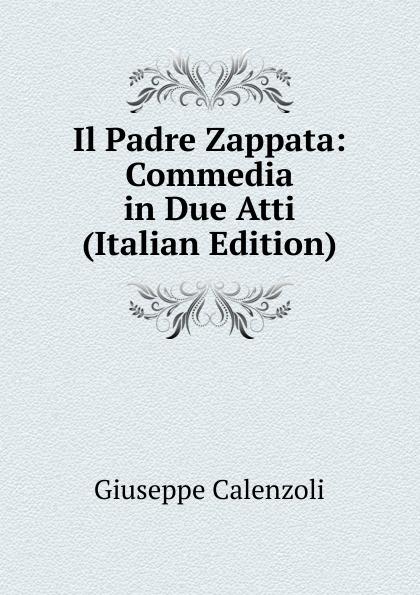 Giuseppe Calenzoli Il Padre Zappata: Commedia in Due Atti (Italian Edition) jacopo ferretti chi dura vince melodramma giocoso in due atti classic reprint