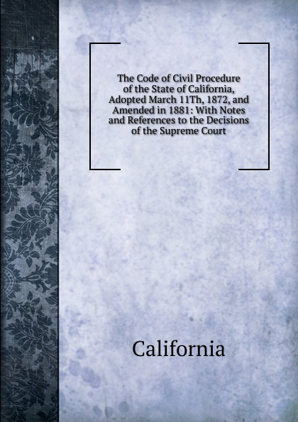 California The Code of Civil Procedure of the State of California, Adopted March 11Th, 1872, and Amended in 1881: With Notes and References to the Decisions of the Supreme Court california criminal law pleading and practice in the courts of the state of california the penal code of california containing all amendments to the close of with the sections of the code of civil pro