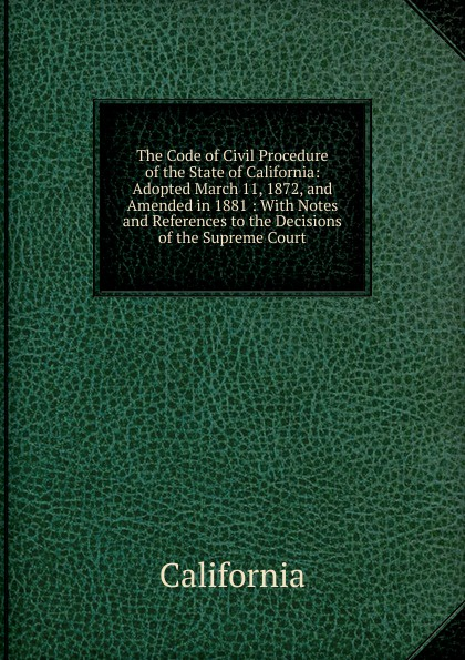 California The Code of Civil Procedure of the State of California: Adopted March 11, 1872, and Amended in 1881 : With Notes and References to the Decisions of the Supreme Court california criminal law pleading and practice in the courts of the state of california the penal code of california containing all amendments to the close of with the sections of the code of civil pro