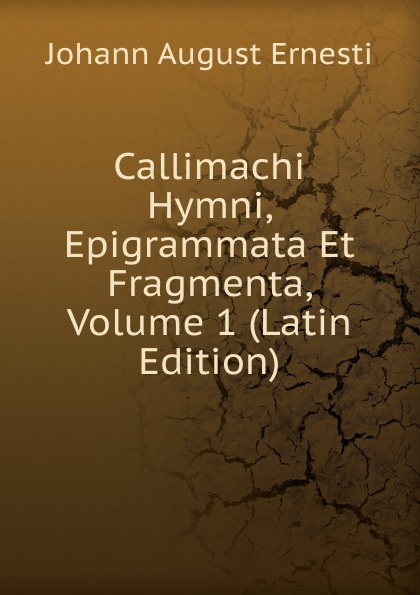 Johann August Ernesti Callimachi Hymni, Epigrammata Et Fragmenta, Volume 1 (Latin Edition) callimachus callimachi hymni epigrammata et fragmenta cum notis integris h stephani 2