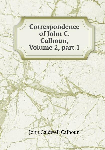 John C. Calhoun Correspondence of John C. Calhoun, Volume 2,.part 1 john c calhoun