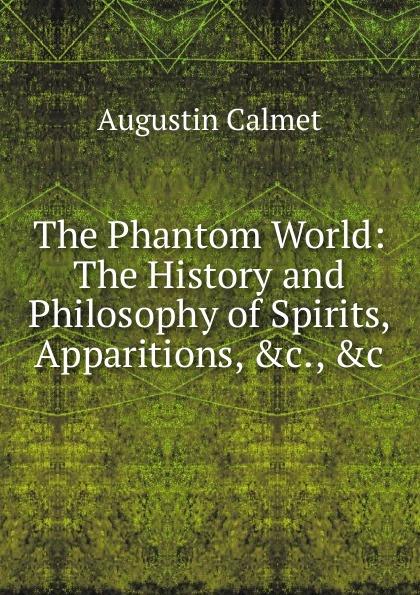 Augustin Calmet The Phantom World: The History and Philosophy of Spirits, Apparitions, .c., .c calmet augustin the phantom world or the philosophy of spirits apparitions