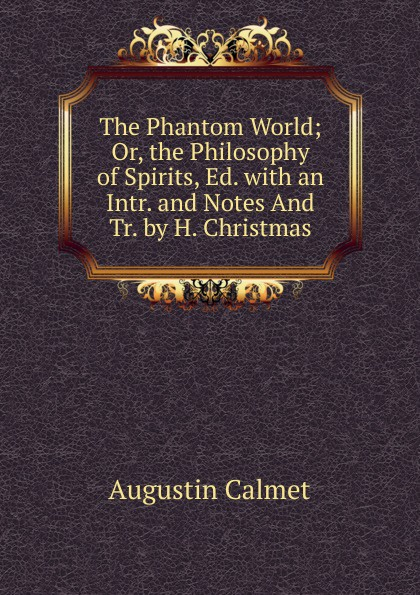 Augustin Calmet The Phantom World; Or, the Philosophy of Spirits, Ed. with an Intr. and Notes And Tr. by H. Christmas calmet augustin the phantom world or the philosophy of spirits apparitions