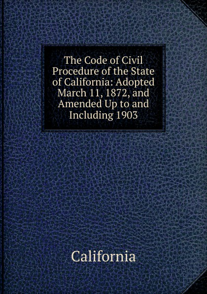 California The Code of Civil Procedure of the State of California: Adopted March 11, 1872, and Amended Up to and Including 1903 california california code of civil procedure