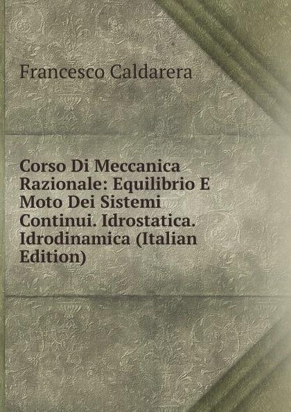 Francesco Caldarera Corso Di Meccanica Razionale: Equilibrio E Moto Dei Sistemi Continui. Idrostatica. Idrodinamica (Italian Edition) pradella francesco modellazione comparativa di sistemi di certificazione energetica