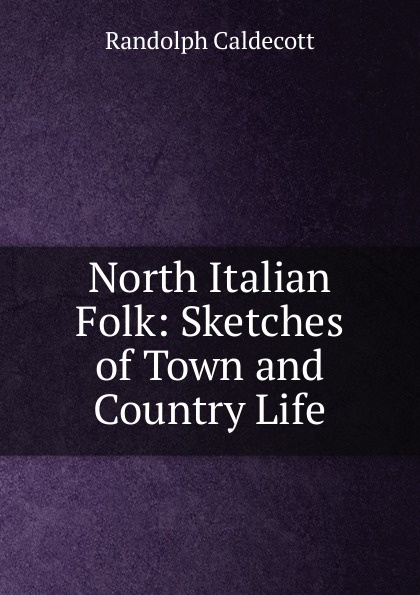 Randolph Caldecott North Italian Folk: Sketches of Town and Country Life italian country cooking
