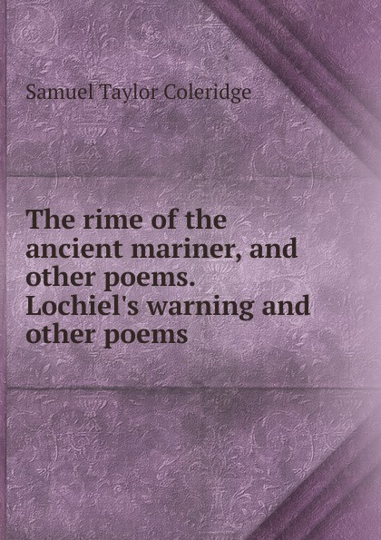 Samuel Taylor Coleridge The rime of the ancient mariner, and other poems. Lochiel.s warning and other poems samuel mucklebackit lumsden the battles of dunbar prestonpans and other selected poems