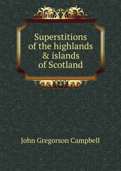 Superstitions of the highlands . islands of Scotland