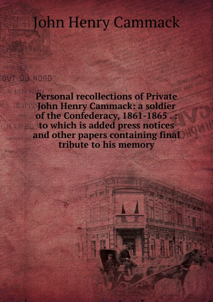 Personal recollections of Private John Henry Cammack: a soldier of the Confederacy, 1861-1865 . : to which is added press notices and other papers containing final tribute to his memory