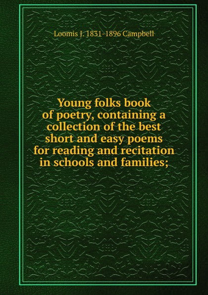 Loomis J. 1831-1896 Campbell Young folks book of poetry, containing a collection of the best short and easy poems for reading and recitation in schools and families;