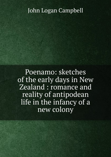 John Logan Campbell Poenamo: sketches of the early days in New Zealand : romance and reality of antipodean life in the infancy of a new colony john logan campbell poenamo sketches of the early days in new zealand romance and reality of antipodean life in the infancy of a new colony