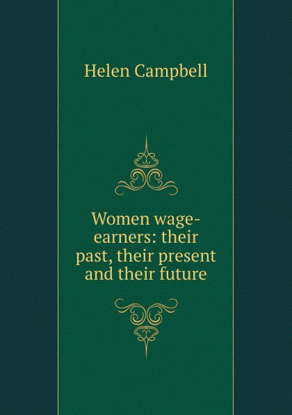 Helen Campbell Women wage-earners: their past, their present and their future campbell helen prisoners of poverty women wage workers their trades and their lives
