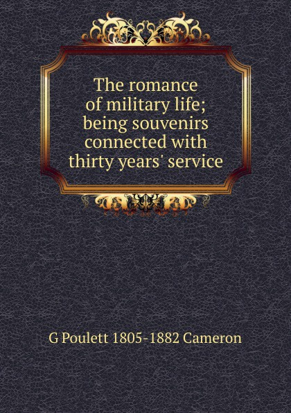 G Poulett 1805-1882 Cameron The romance of military life; being souvenirs connected with thirty years. service neil williamson elaine gallagher cameron johnston thirty years of rain