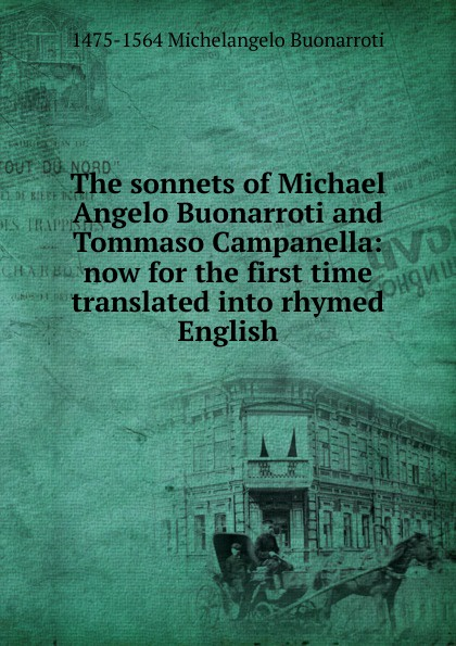 1475-1564 Michelangelo Buonarroti The sonnets of Michael Angelo Buonarroti and Tommaso Campanella: now for the first time translated into rhymed English john addington symonds the sonnets of michael angelo buonarroti and tommaso campanella