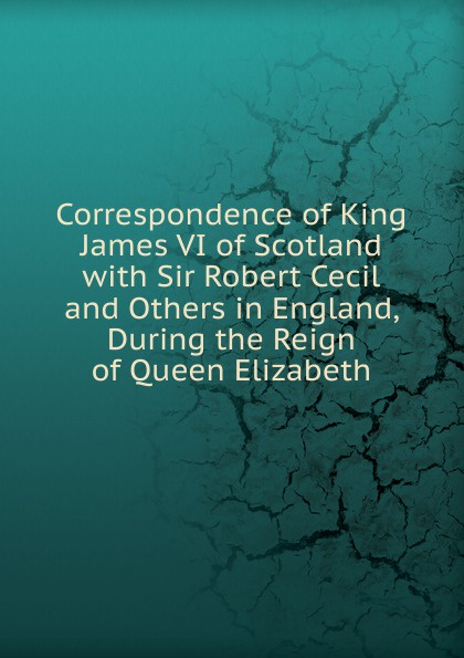 Correspondence of King James VI of Scotland with Sir Robert Cecil and Others in England, During the Reign of Queen Elizabeth стоимость