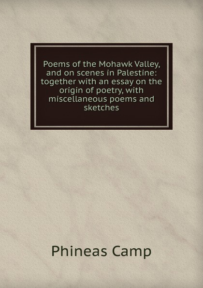 Phineas Camp Poems of the Mohawk Valley, and on scenes in Palestine: together with an essay on the origin of poetry, with miscellaneous poems and sketches tervis phineas and ferb tumbler with wrap 16 ounce