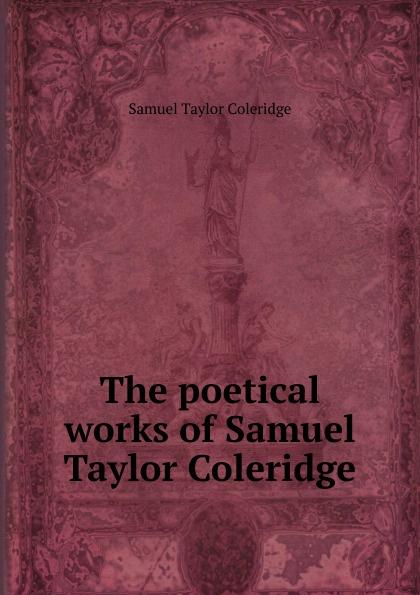Samuel Taylor Coleridge The poetical works of Samuel Taylor Coleridge samuel taylor coleridge the poems of s t coleridge