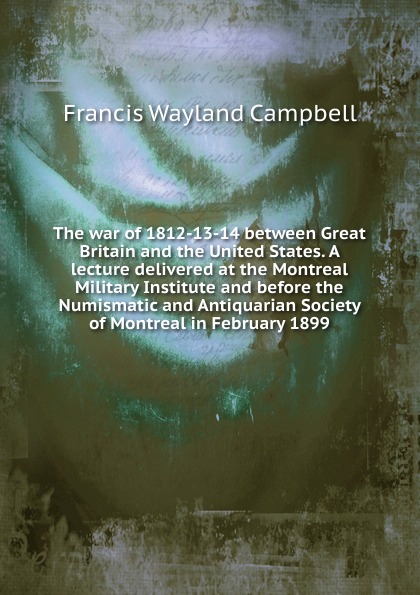 цена на Francis Wayland Campbell The war of 1812-13-14 between Great Britain and the United States. A lecture delivered at the Montreal Military Institute and before the Numismatic and Antiquarian Society of Montreal in February 1899