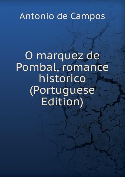 Antonio de Campos O marquez de Pombal, romance historico (Portuguese Edition) garcia manuel emídio o marquez de pombal