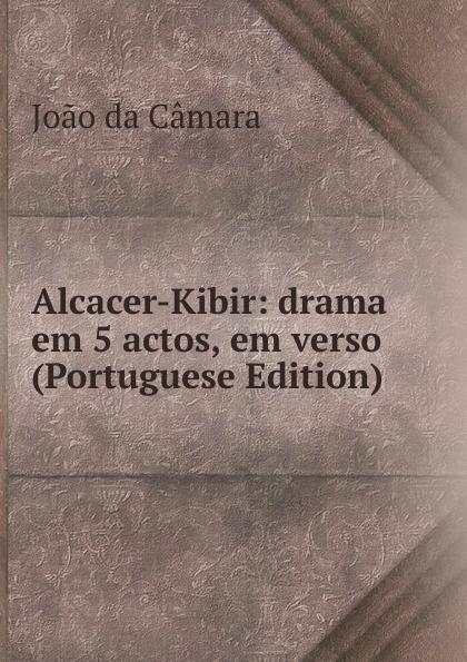 João da Câmara Alcacer-Kibir: drama em 5 actos, em verso (Portuguese Edition) caldeira fernando 1841 1894 a mantilha de renda comedia em verso portuguese edition