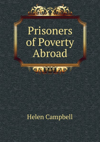 Helen Campbell Prisoners of Poverty Abroad campbell helen prisoners of poverty women wage workers their trades and their lives