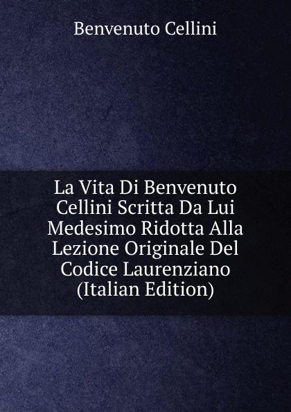 где купить Cellini Benvenuto La Vita Di Benvenuto Cellini Scritta Da Lui Medesimo Ridotta Alla Lezione Originale Del Codice Laurenziano (Italian Edition) по лучшей цене