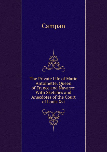 Campan The Private Life of Marie Antoinette, Queen of France and Navarre: With Sketches and Anecdotes of the Court of Louis Xvi. elisabeth princess of france the life and letters of madame elisabeth de france sister of louis xvi