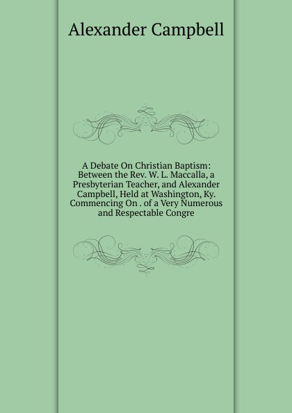 A Debate On Christian Baptism: Between the Rev. W. L. Maccalla, a Presbyterian Teacher, and Alexander Campbell, Held at Washington, Ky. Commencing On . of a Very Numerous and Respectable Congre