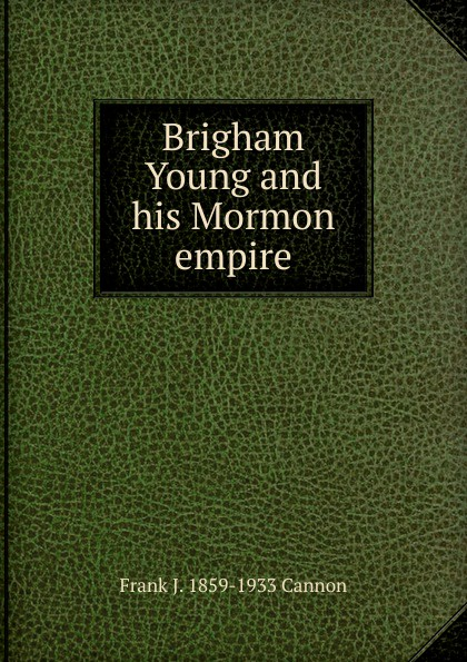 Frank J. 1859-1933 Cannon Brigham Young and his Mormon empire robert young j c empire colony postcolony