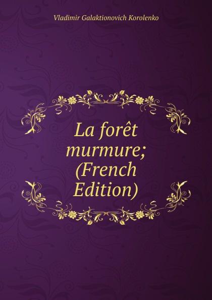 Vladimir Galaktionovich Korolenko La foret murmure; (French Edition) недорого