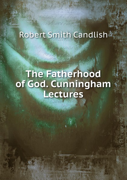 The Fatherhood of God. Cunningham Lectures