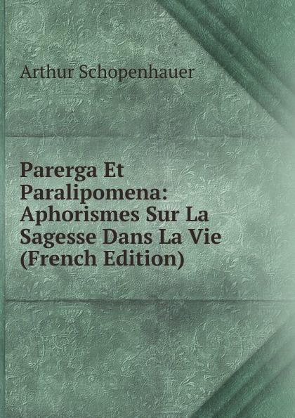 Артур Шопенгауэр Parerga Et Paralipomena: Aphorismes Sur La Sagesse Dans La Vie (French Edition)